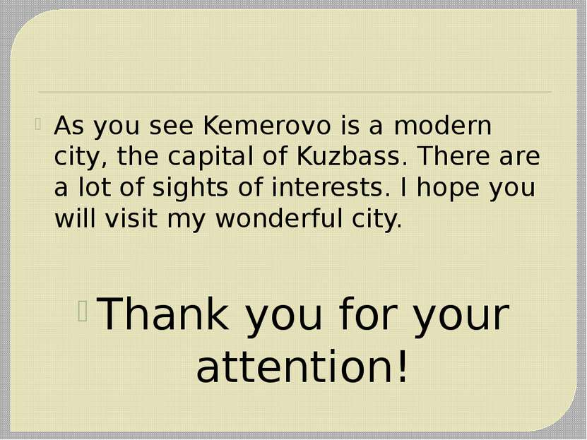 As you see Kemerovo is a modern city, the capital of Kuzbass. There are a lot...