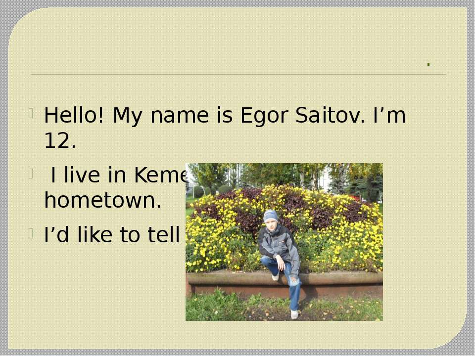 . Hello! My name is Egor Saitov. I'm 12. I live in Kemerovo. It is my hometow...
