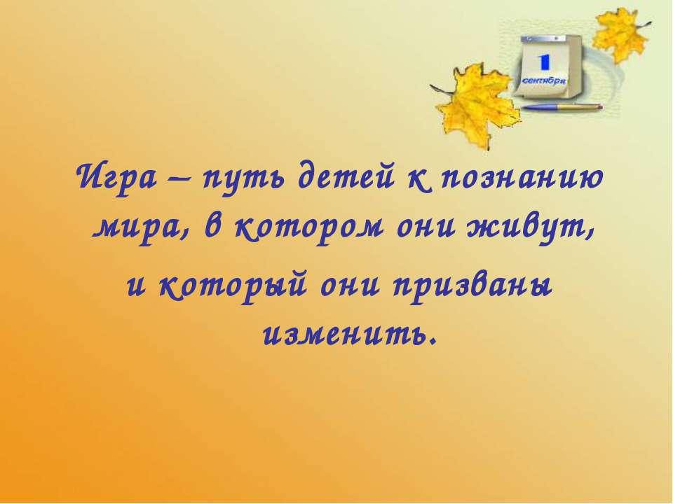 Игра – путь детей к познанию мира, в котором они живут, и который они призван...