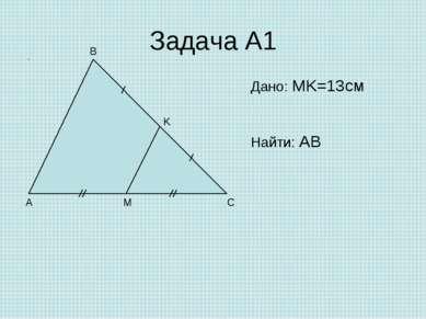 Задача А1 A C B M K Дано: MK=13см Найти: AB