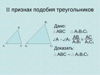 II признак подобия треугольников Дано: Доказать: = ~