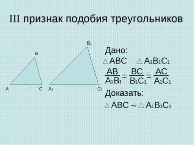 III признак подобия треугольников Дано: Доказать: ~ = =