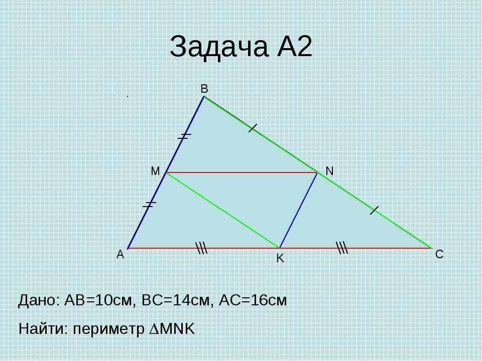 Задача А2 A B C M N K Дано: AB=10cм, ВС=14см, АС=16см Найти: периметр MNK