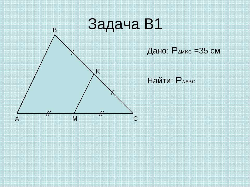 Задача В1 A C B M K Дано: P MKC =35 см Найти: P ABC