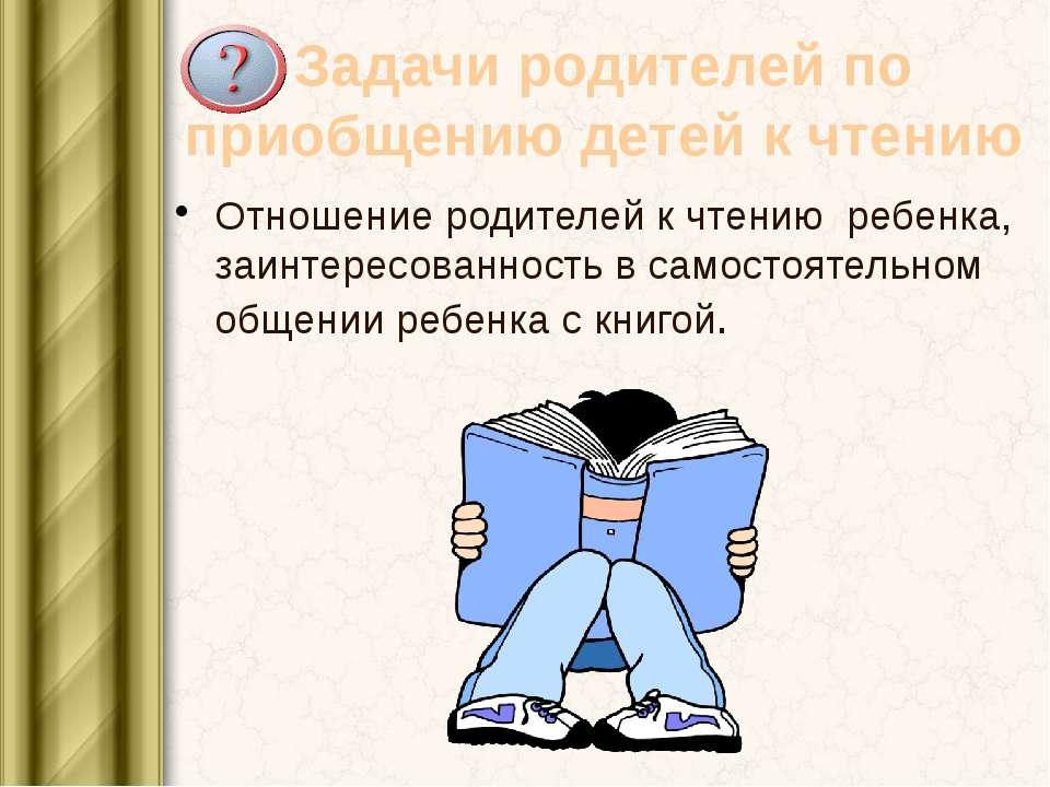 Задачи родителей по приобщению детей к чтению Отношение родителей к чтению ре...