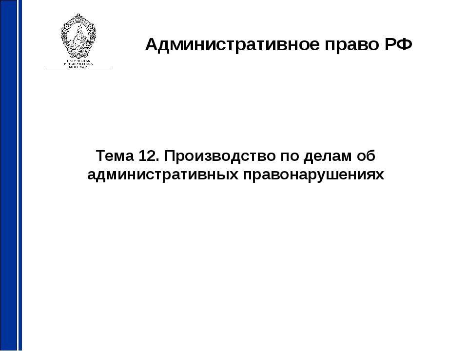 Административное право РФ Тема 12. Производство по делам об административных ...
