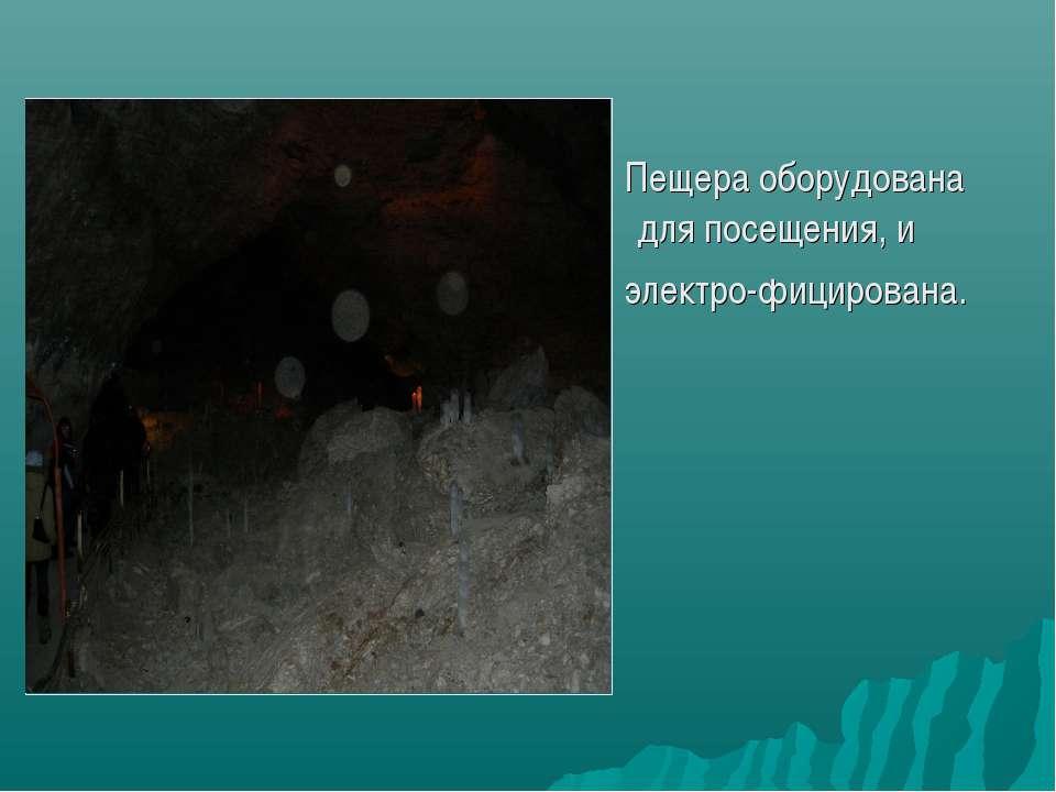 Пещера оборудована для посещения, и электро-фицирована.