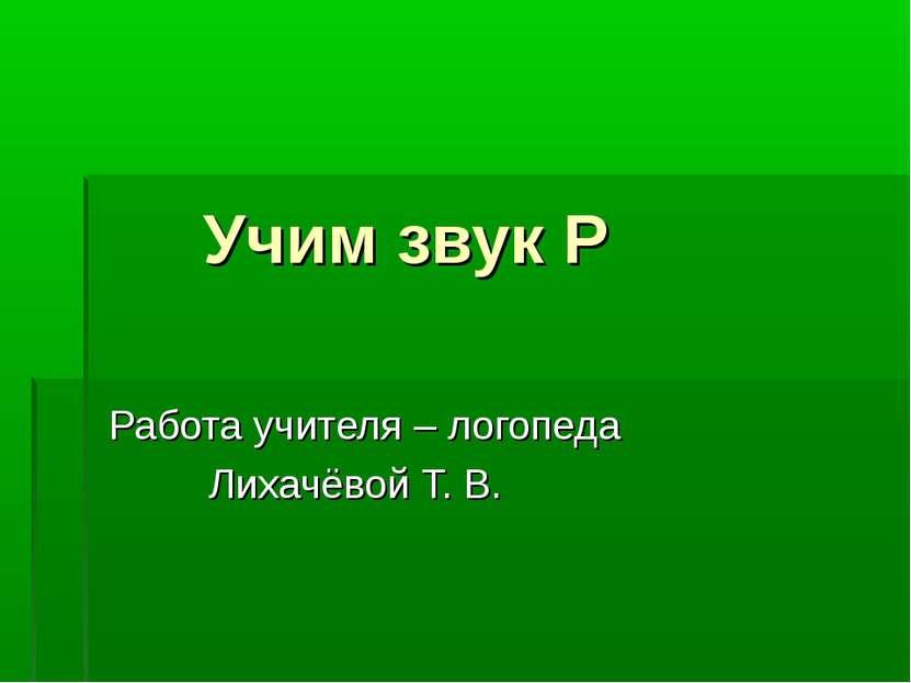 Учим звук Р Работа учителя – логопеда Лихачёвой Т. В.