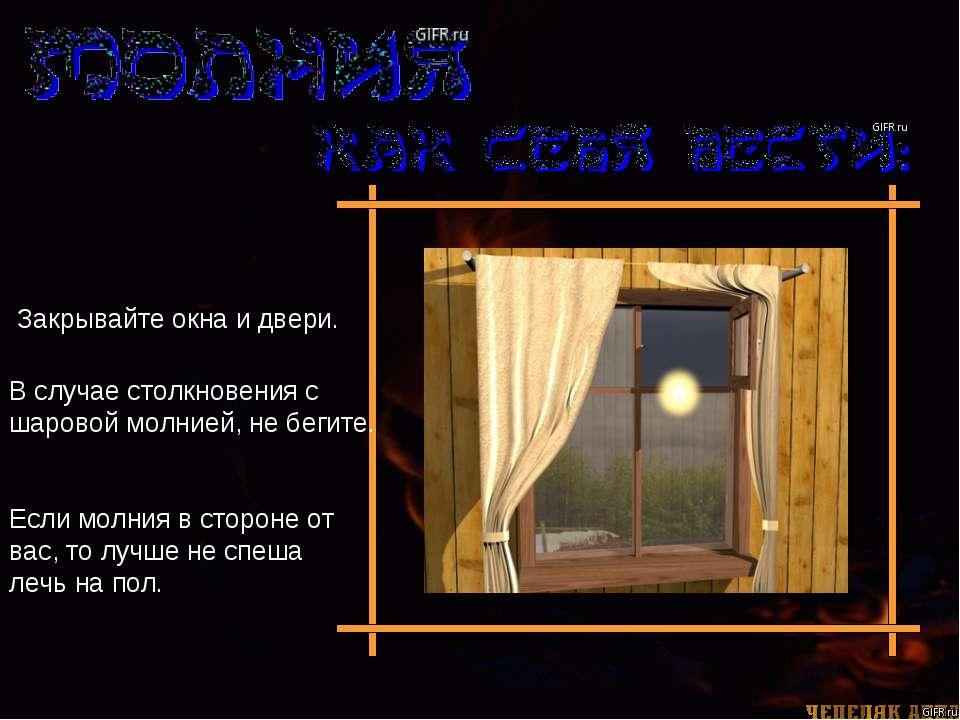 Закрывайте окна и двери. В случае столкновения с шаровой молнией, не бегите. ...