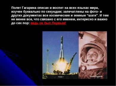Полет Гагарина описан и воспет на всех языках мира, изучен буквально по секун...