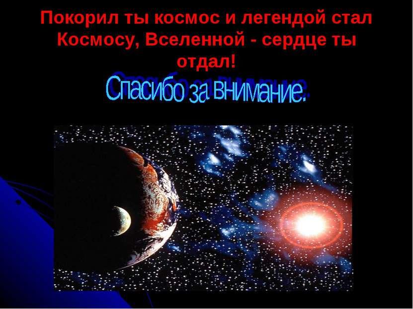 Покорил ты космос и легендой стал Космосу, Вселенной - сердце ты отдал!