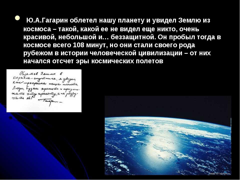 Ю.А.Гагарин облетел нашу планету и увидел Землю из космоса – такой, какой ее ...