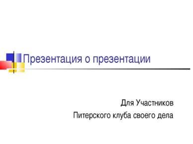 Презентация о презентации Для Участников Питерского клуба своего дела