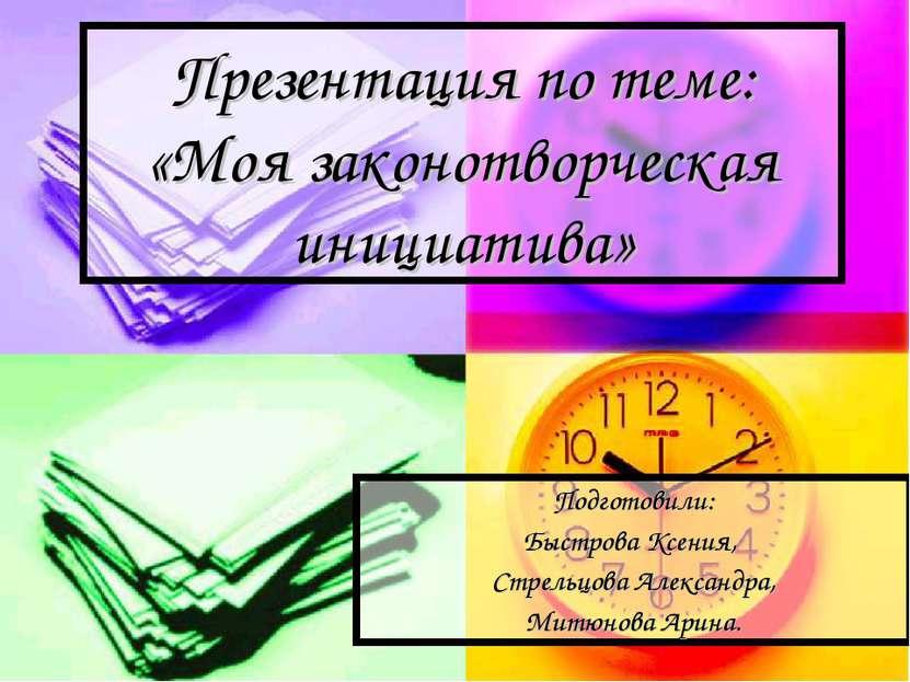 Презентация по теме: «Моя законотворческая инициатива» Подготовили: Быстрова ...