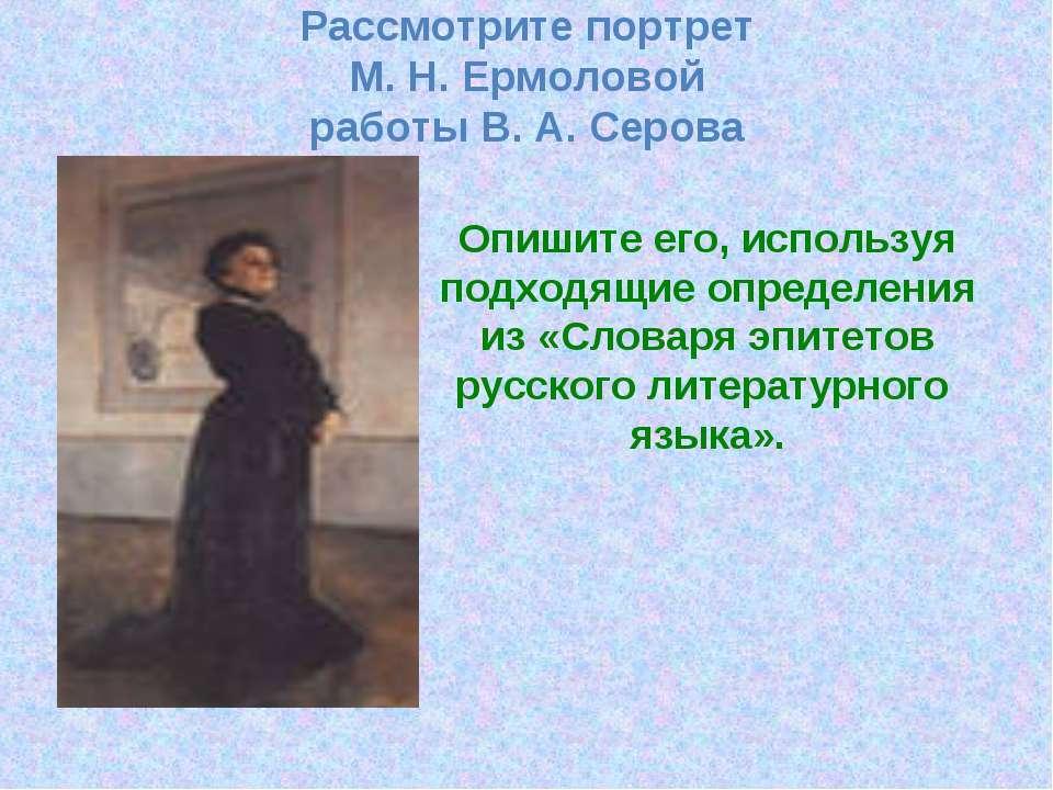 Рассмотрите портрет М. Н. Ермоловой работы В. А. Серова Опишите его, использу...