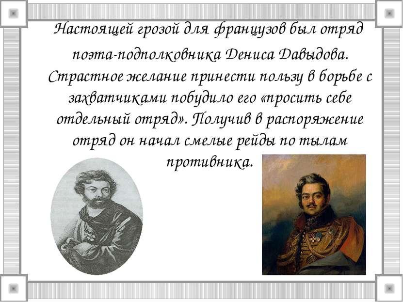 Настоящей грозой для французов был отряд поэта-подполковника Дениса Давыдова....