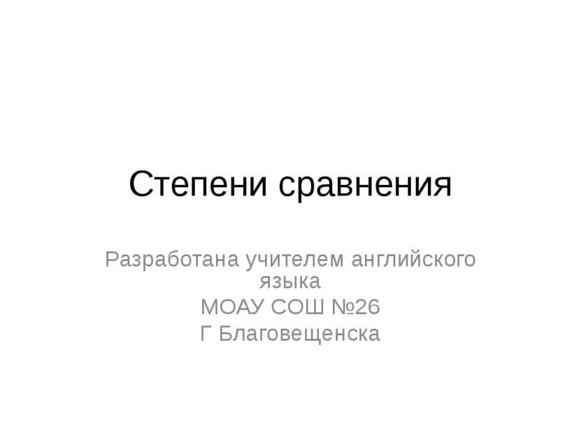Степени сравнения Разработана учителем английского языка МОАУ СОШ №26 Г Благо...