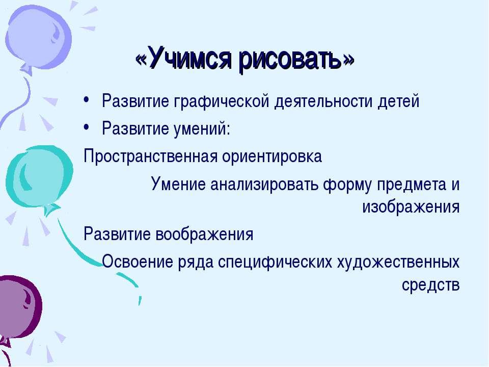 «Учимся рисовать» Развитие графической деятельности детей Развитие умений: Пр...