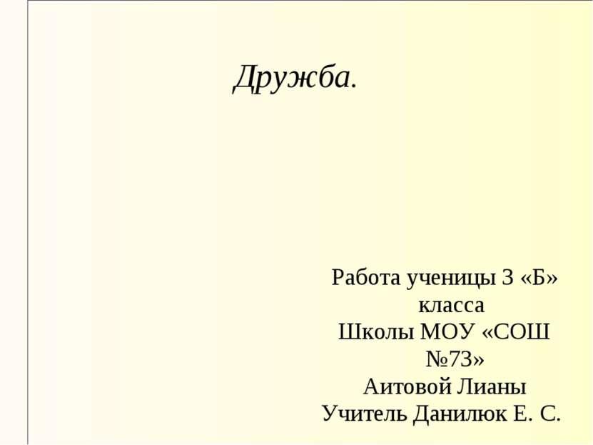 Дружба. Работа ученицы 3 «Б» класса Школы МОУ «СОШ №73» Аитовой Лианы Учитель...