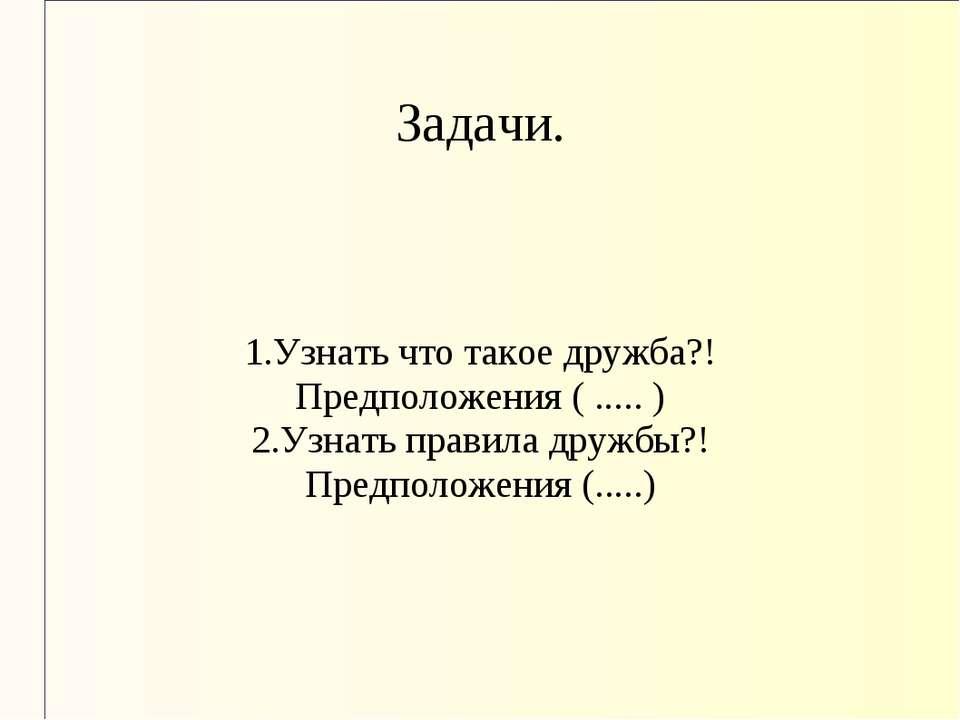 Задачи. 1.Узнать что такое дружба?! Предположения ( ..... ) 2.Узнать правила ...