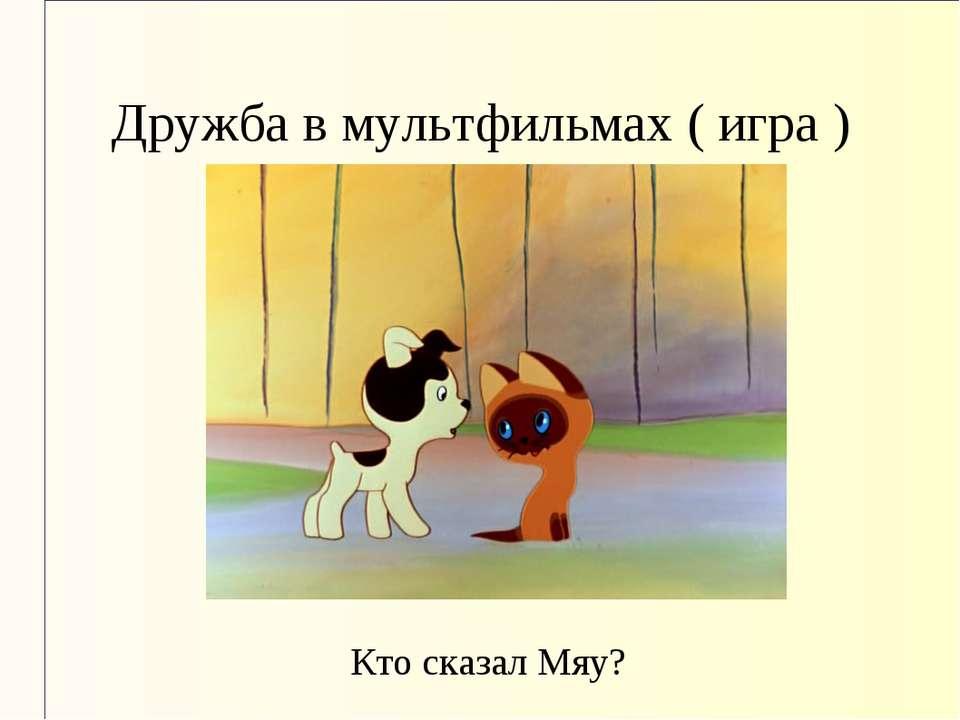 Дружба в мультфильмах ( игра ) Кто сказал Мяу?