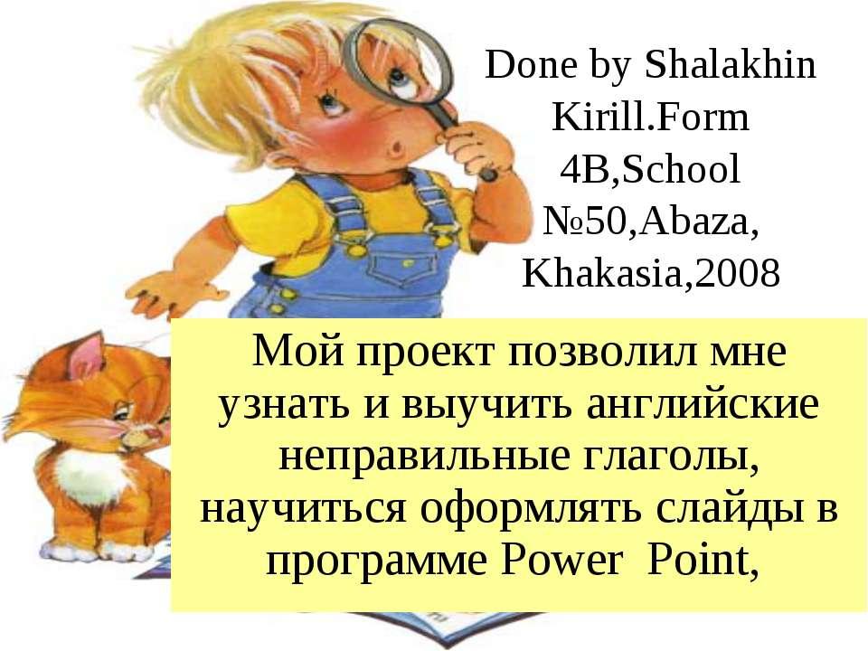 Done by Shalakhin Kirill.Form 4B,School №50,Abaza, Khakasia,2008 Мой проект п...