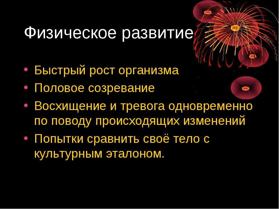 Физическое развитие Быстрый рост организма Половое созревание Восхищение и тр...