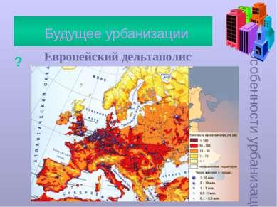 Особенности урбанизации Будущее урбанизации ? Европейский дельтаполис