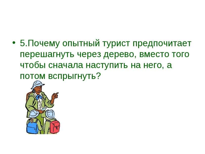 5.Почему опытный турист предпочитает перешагнуть через дерево, вместо того чт...