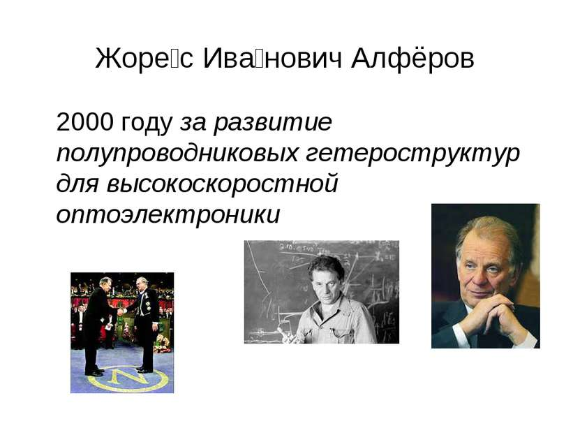 Жоре с Ива нович Алфёров 2000 году за развитие полупроводниковых гетерострукт...