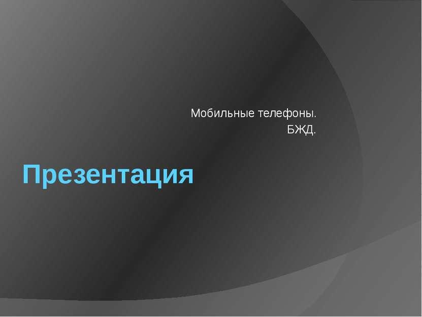 Презентация Мобильные телефоны. БЖД.