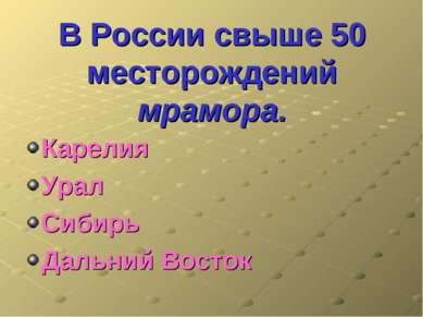 В России свыше 50 месторождений мрамора. Карелия Урал Сибирь Дальний Восток