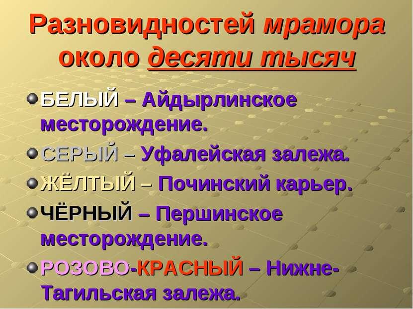 Разновидностей мрамора около десяти тысяч БЕЛЫЙ – Айдырлинское месторождение....