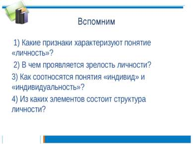 Вспомним 1) Какие признаки характеризуют понятие «личность»? 2) В чем проявля...