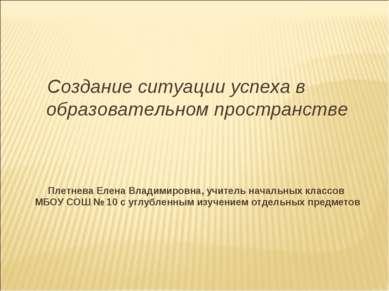 Создание ситуации успеха в образовательном пространстве Плетнева Елена Владим...