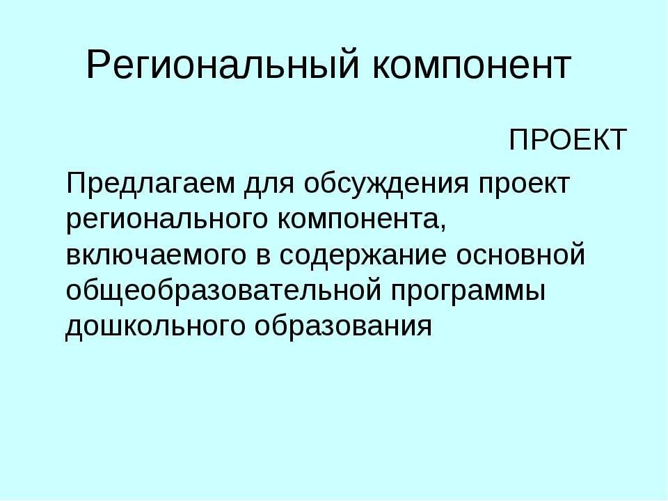 Региональный компонент ПРОЕКТ Предлагаем для обсуждения проект регионального ...