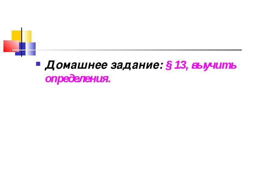 Домашнее задание: § 13, выучить определения.