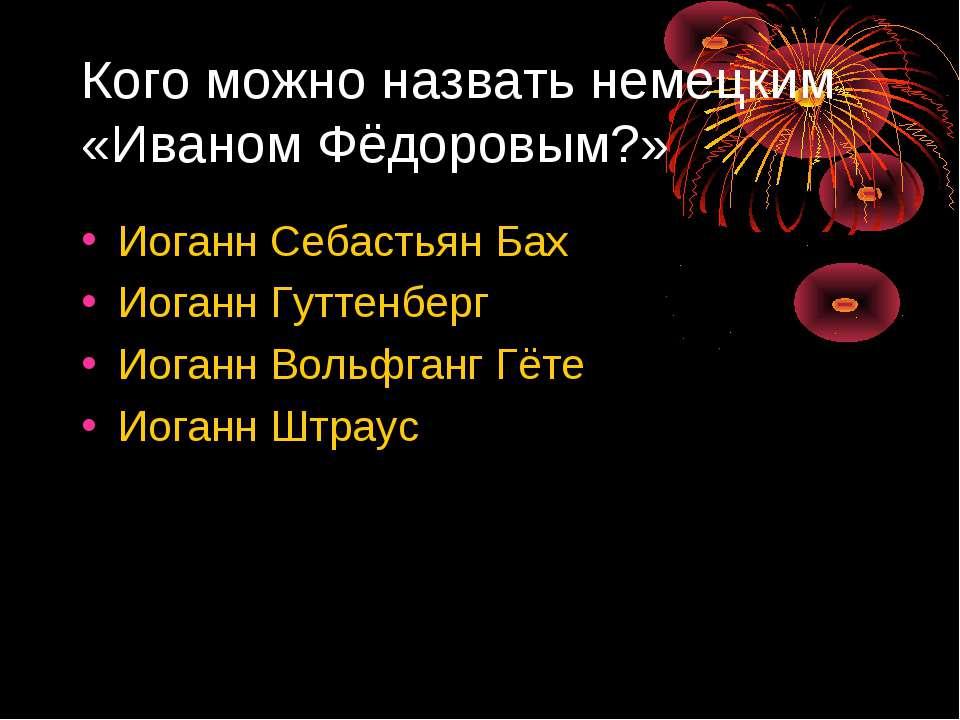 Кого можно назвать немецким «Иваном Фёдоровым?» Иоганн Себастьян Бах Иоганн Г...