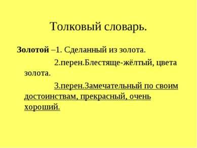 Толковый словарь. Золотой –1. Сделанный из золота. 2.перен.Блестяще-жёлтый, ц...