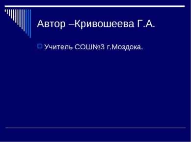 Автор –Кривошеева Г.А. Учитель СОШ№3 г.Моздока.