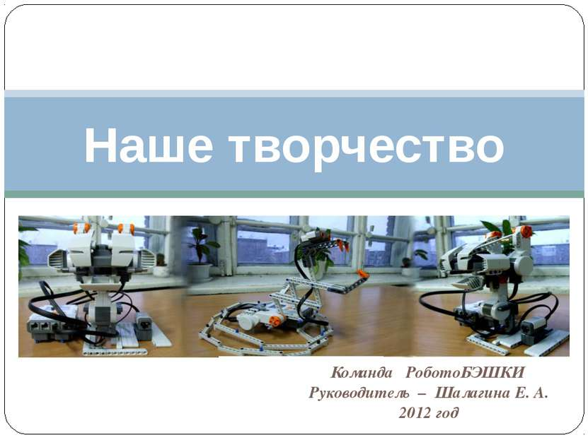Команда РоботоБЭШКИ Руководитель – Шалагина Е. А. 2012 год Наше творчество
