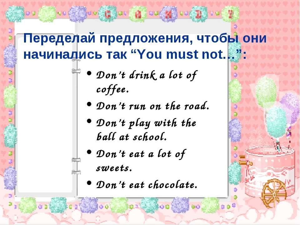 """Переделай предложения, чтобы они начинались так """"You must not…"""": Don't drink ..."""