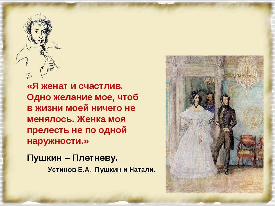 «Я женат и счастлив. Одно желание мое, чтоб в жизни моей ничего не менялось. ...