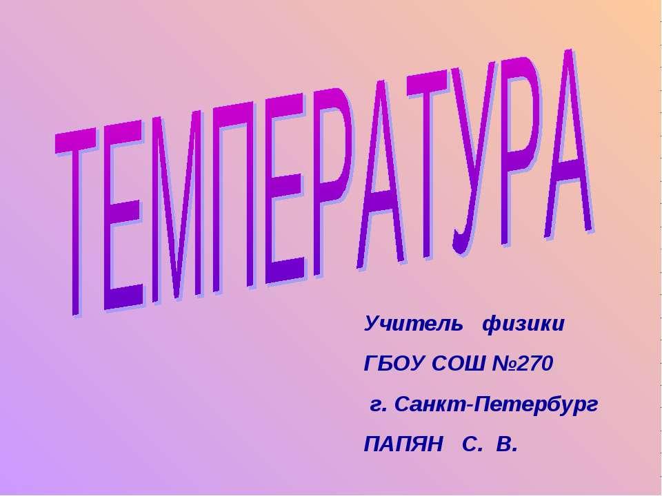 Учитель физики ГБОУ СОШ №270 г. Санкт-Петербург ПАПЯН С. В.