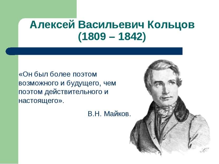 Алексей Васильевич Кольцов (1809 – 1842) «Он был более поэтом возможного и бу...