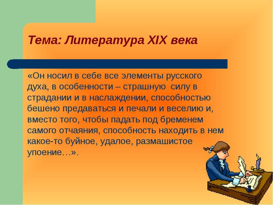 Тема: Литература XIX века «Он носил в себе все элементы русского духа, в особ...