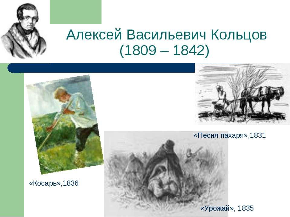 Алексей Васильевич Кольцов (1809 – 1842) «Песня пахаря»,1831 «Косарь»,1836 «У...