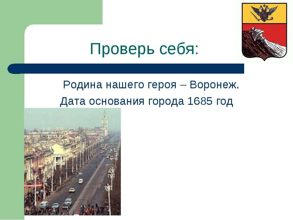 Проверь себя: Родина нашего героя – Воронеж. Дата основания города 1685 год