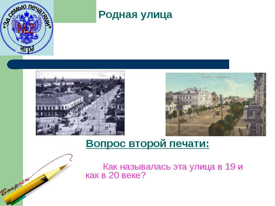 Родная улица Вопрос второй печати: Как называлась эта улица в 19 и как в 20 в...