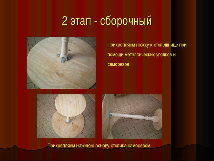 2 этап - сборочный Прикрепляем ножку к столешнице при помощи металлических уг...